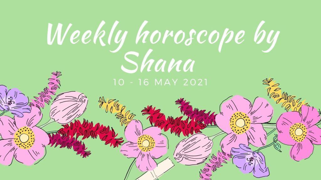 Weekly horoscope by Shana for 10 - 16 May 2021